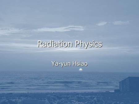 Radiation Physics Ya-yun Hsiao.