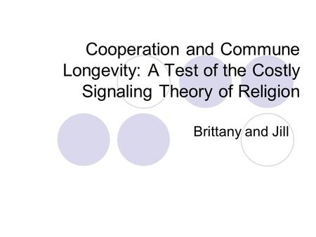 Cooperation and Commune Longevity: A Test of the Costly Signaling Theory of Religion Brittany and Jill.