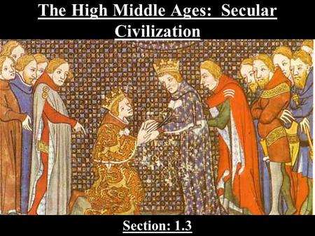 The High Middle Ages: Secular Civilization Section: 1.3.