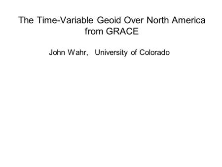 The Time-Variable Geoid Over North America from GRACE John Wahr, University of Colorado.