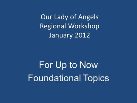 Our Lady of Angels Regional Workshop January 2012 For Up to Now Foundational Topics.