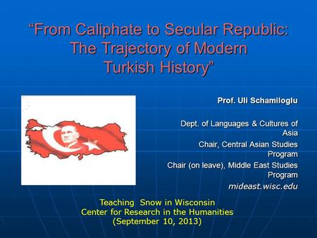 """From Caliphate to Secular Republic: The Trajectory of Modern Turkish History"" Prof. Uli Schamiloglu Dept. of Languages & Cultures of Asia Chair, Central."