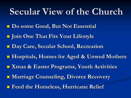 Secular View of the Church Do some Good, But Not Essential Do some Good, But Not Essential Join One That Fits Your Lifestyle Join One That Fits Your Lifestyle.