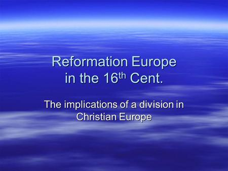 Reformation Europe in the 16 th Cent. The implications of a division in Christian Europe.