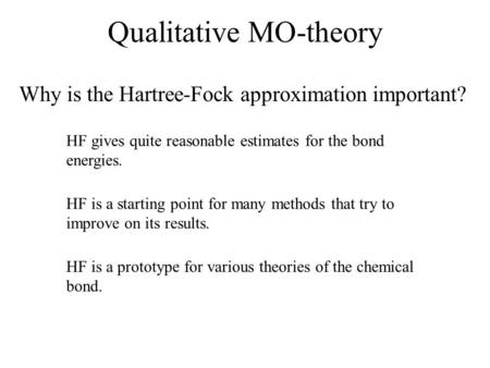 Qualitative MO-theory Why is the Hartree-Fock approximation important? HF gives quite reasonable estimates for the bond energies. HF is a starting point.