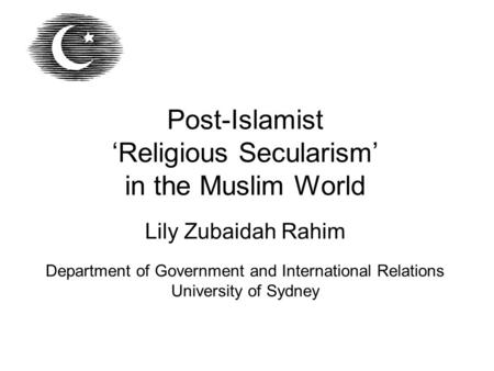 Post-Islamist 'Religious Secularism' in the Muslim World Lily Zubaidah Rahim Department of Government and International Relations University of Sydney.