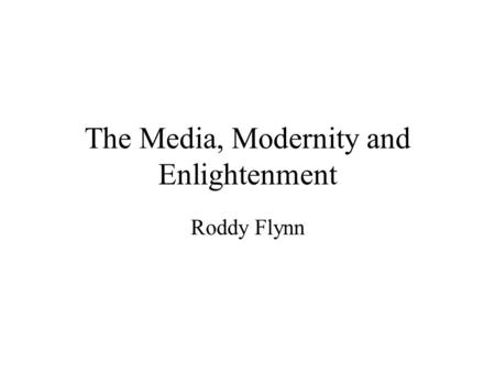 The Media, Modernity and Enlightenment Roddy Flynn.
