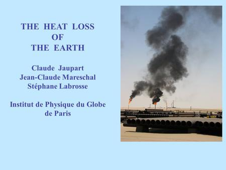 THE HEAT LOSS OF THE EARTH Claude Jaupart Jean-Claude Mareschal Stéphane Labrosse Institut de Physique du Globe de Paris.