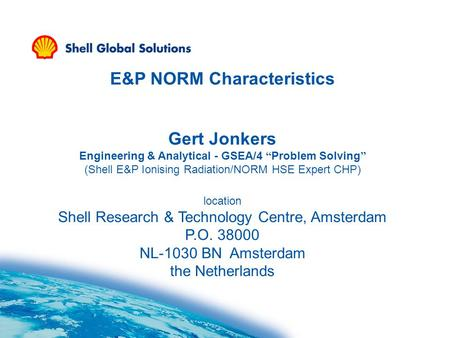 "E&P NORM Characteristics Gert Jonkers Engineering & Analytical - GSEA/4 "" Problem Solving "" (Shell E&P Ionising Radiation/NORM HSE Expert CHP) location."