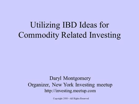 Utilizing IBD Ideas for Commodity Related Investing Daryl Montgomery Organizer, New York Investing meetup  Copyright 2008 –
