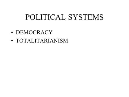 POLITICAL SYSTEMS DEMOCRACY TOTALITARIANISM. DEMOCRACY Presidential Form Parliamentary System Various Combinations.