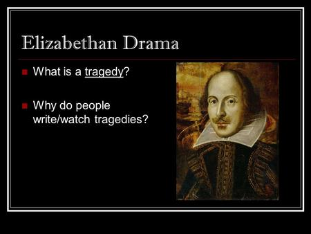 Elizabethan Drama What is a tragedy? Why do people write/watch tragedies?