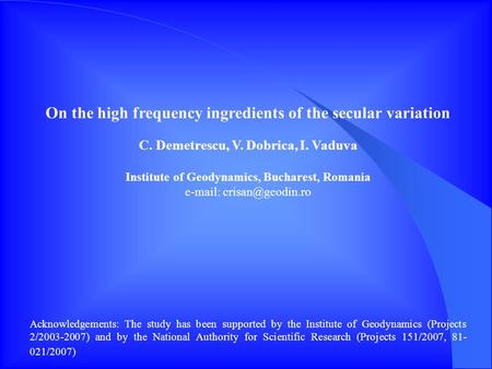 On the high frequency ingredients of the secular variation C. Demetrescu, V. Dobrica, I. Vaduva Institute of Geodynamics, Bucharest, Romania