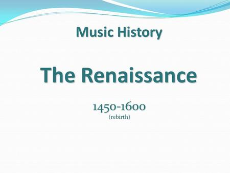 Music History The Renaissance 1450-1600(rebirth).