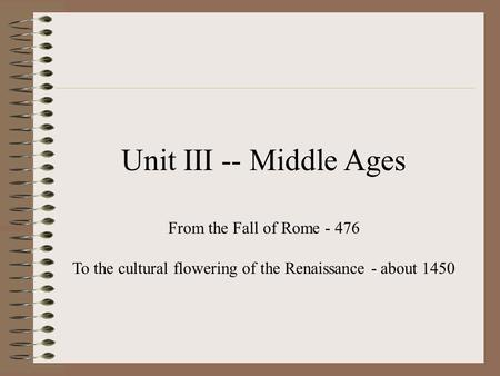Unit III -- Middle Ages From the Fall of Rome - 476 To the cultural flowering of the Renaissance - about 1450.
