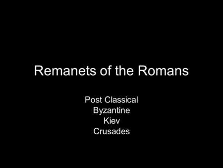 Remanets of the Romans Post Classical Byzantine Kiev Crusades.