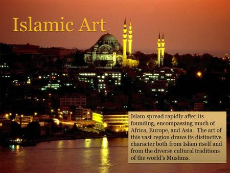Islamic Art Islam spread rapidly after its founding, encompassing much of Africa, Europe, and Asia. The art of this vast region draws its distinctive.