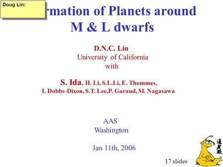 Formation of Planets around M & L dwarfs D.N.C. Lin University of California with AAS Washington Jan 11th, 2006 S. Ida, H. Li, S.L.Li, E. Thommes, I. Dobbs-Dixon,