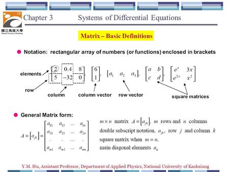 Y.M. Hu, Assistant Professor, Department of Applied Physics, National University of Kaohsiung Matrix – Basic Definitions Chapter 3 Systems of Differential.