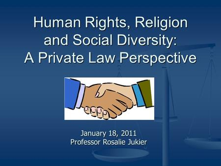 Human Rights, Religion and Social Diversity: A Private Law Perspective January 18, 2011 Professor Rosalie Jukier.