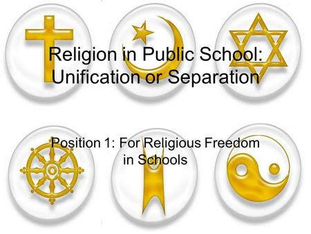 Religion in Public School: Unification or Separation Position 1: For Religious Freedom in Schools.