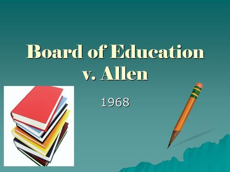 Board of Education v. Allen 1968. Constitutional issue  Constitution Amendment I, Article I  This is part of The Bill of Rights, which prohibits the.