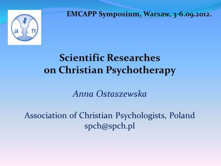 EMCAPP Symposium, Warsaw, 3-6.09.2012. Scientific Researches on Christian Psychotherapy Anna Ostaszewska Association of Christian Psychologists, Poland.
