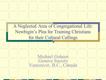 A Neglected Area of Congregational Life: Newbigin's Plea for Training Christians for their Cultural Callings Michael Goheen Geneva Society Vancouver, B.C.,