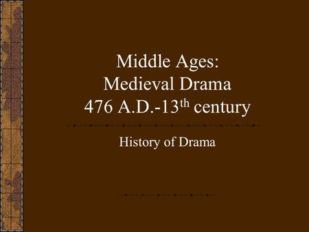 Middle Ages: Medieval Drama 476 A.D.-13 th century History of Drama.