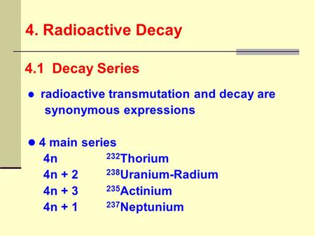 4. Radioactive Decay radioactive transmutation and decay are synonymous expressions 4 main series 4n 232 Thorium 4n + 2 238 Uranium-Radium 4n + 3 235 Actinium.