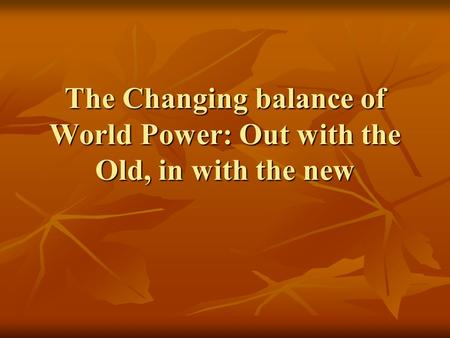 The Changing balance of World Power: Out with the Old, in with the new.