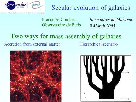 1 Two ways for mass assembly of galaxies Accretion from external matter Hierarchical scenario Secular evolution of galaxies Françoise Combes Observatoire.