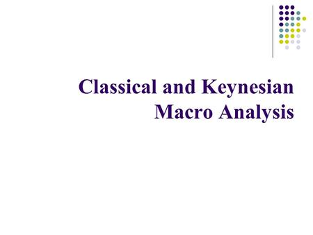 Classical and Keynesian Macro Analysis. The Classical Model The first attempt to explain inflation, output, income, employment, consumption, saving and.