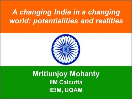 A changing India in a changing world: potentialities and realities Mritiunjoy Mohanty IIM Calcutta IEIM, UQAM.