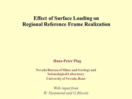 Effect of Surface Loading on Regional Reference Frame Realization Hans-Peter Plag Nevada Bureau of Mines and Geology and Seismological Laboratory University.