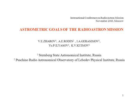 1 International Conference on RadioAstron Mission November 2003, Moscow ASTROMETRIC GOALS OF THE RADIOASTRON MISSION V.E.ZHAROV 1, A.E.RODIN 2, I.A.GERASIMOV.