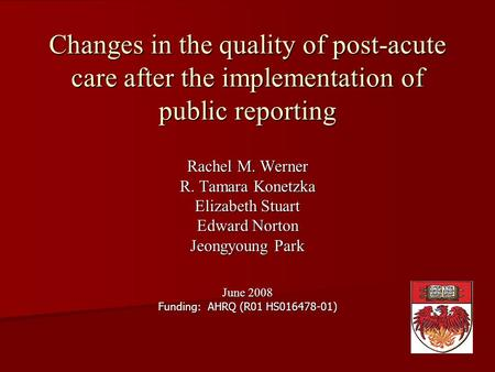 Changes in the quality of post-acute care after the implementation of public reporting Rachel M. Werner R. Tamara Konetzka Elizabeth Stuart Edward Norton.