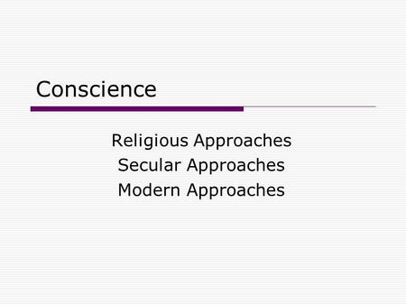 Conscience Religious Approaches Secular Approaches Modern Approaches.