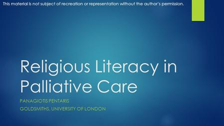 Religious Literacy in Palliative Care PANAGIOTIS PENTARIS GOLDSMITHS, UNIVERSITY OF LONDON This material is not subject of recreation or representation.