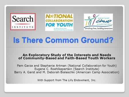 Is There Common Ground? An Exploratory Study of the Interests and Needs of Community-Based and Faith-Based Youth Workers Pam Garza and Stephanie Artman.