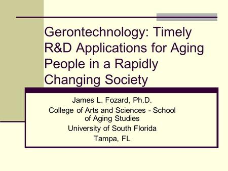 Gerontechnology: Timely R&D Applications for Aging People in a Rapidly Changing Society James L. Fozard, Ph.D. College of Arts and Sciences - School of.