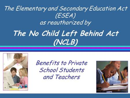 The Elementary and Secondary Education Act (ESEA) as reauthorized by The No Child Left Behind Act (NCLB) Benefits to Private School Students and Teachers.