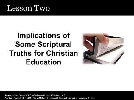 Lesson Two Implications of Some Scriptural Truths for Christian Education Powerpoint: Quandt / ED1061/PowerPoints/ 2010 Lesson 2 Outline: Quandt / ED1061.