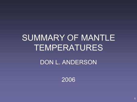 1 SUMMARY OF MANTLE TEMPERATURES DON L. ANDERSON 2006.