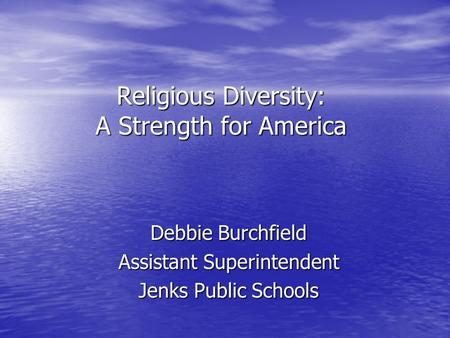Religious Diversity: A Strength for America Debbie Burchfield Assistant Superintendent Jenks Public Schools.