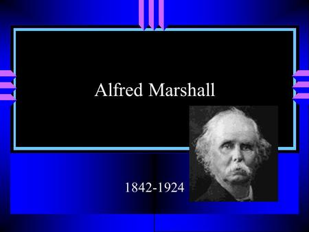 Alfred Marshall 1842-1924. Biography u Son of a bank cashier. Father pushed him to the point that had it not being for trips to an aunt in the Summers.