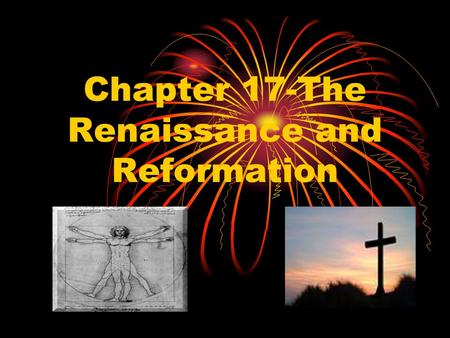 "Chapter 17-The Renaissance and Reformation. 17-1Italy: Birthplace of the Renaissance Those who survived the ""Dark Ages"" wanted to celebrate life and the."