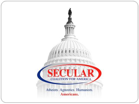Secular Coalition for America Mission and Purpose Our mission is to increase the visibility and respect for nontheistic viewpoints in the United States,