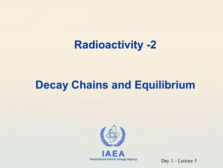 IAEA International Atomic Energy Agency Radioactivity -2 Decay Chains and Equilibrium Day 1 – Lecture 5.
