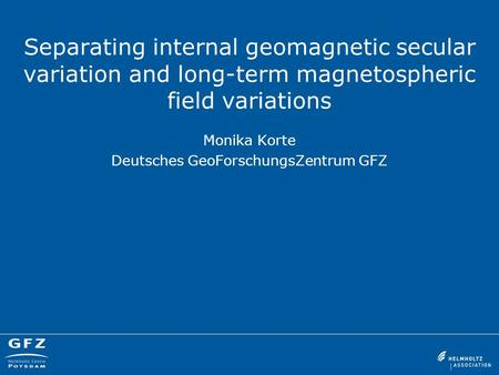 Separating internal geomagnetic secular variation and long-term magnetospheric field variations Monika Korte Deutsches GeoForschungsZentrum GFZ.